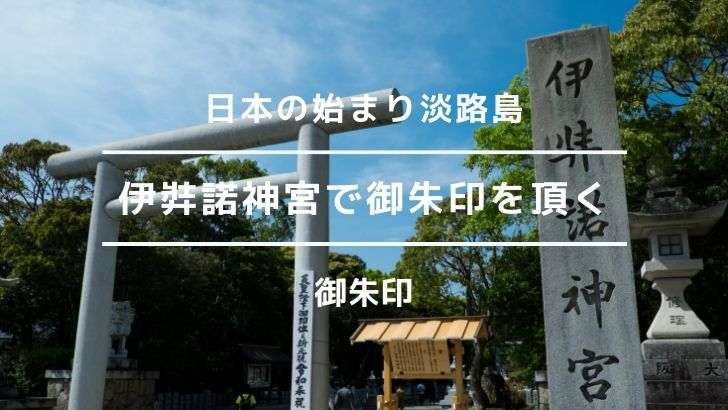伊弉諾神宮で御朱印を頂く!令和最初は、日本の始まりの場所である淡路島から。